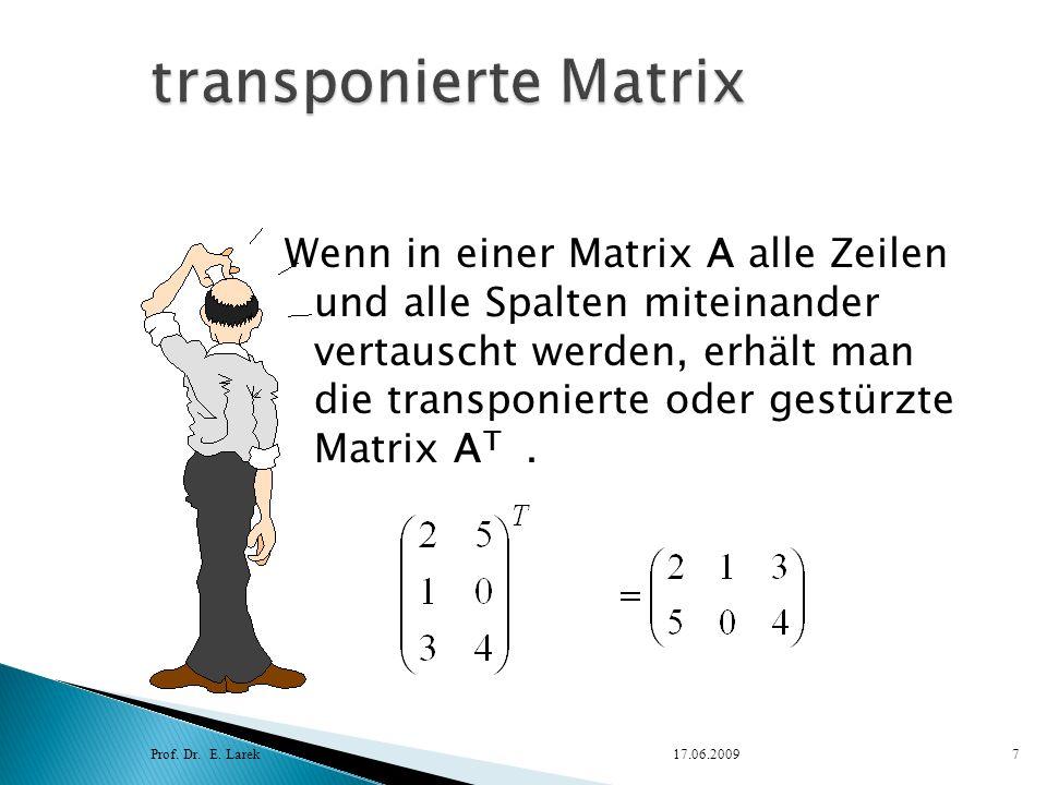 Wenn in einer Matrix A alle Zeilen und alle Spalten miteinander vertauscht werden, erhält man die transponierte oder gestürzte Matrix A T. Prof. Dr. E