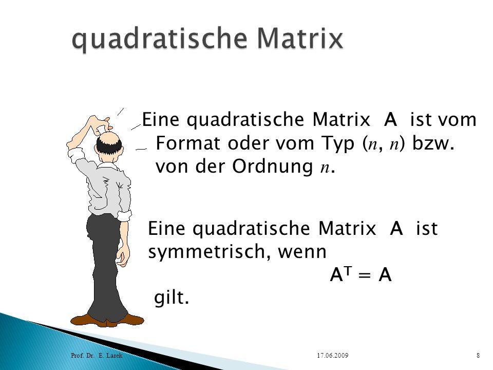 Eine quadratische Matrix A ist vom Format oder vom Typ ( n, n ) bzw. von der Ordnung n. Prof. Dr. E. Larek17.06.20098 Eine quadratische Matrix A ist s