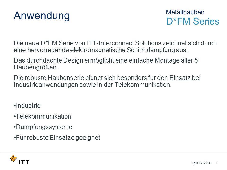 April 15, 20141 Anwendung Die neue D*FM Serie von ITT-Interconnect Solutions zeichnet sich durch eine hervorragende elektromagnetische Schirmdämpfung aus.