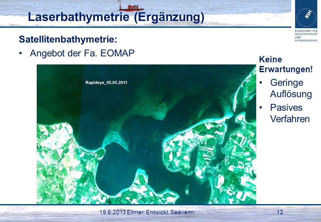 19.6.2013 Ellmer: Entwickl. Seeverm.12 Laserbathymetrie (Ergänzung) Satellitenbathymetrie: Angebot der Fa. EOMAP Keine Erwartungen! Geringe Auflösung