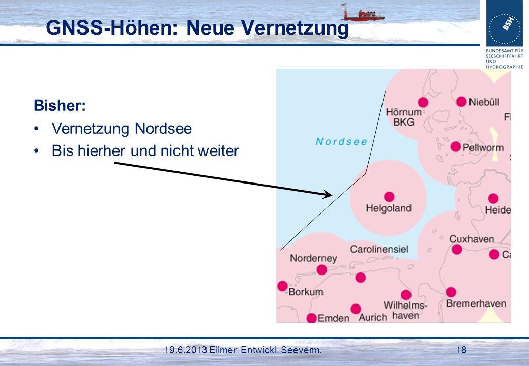 19.6.2013 Ellmer: Entwickl. Seeverm.18 GNSS-Höhen: Neue Vernetzung Bisher: Vernetzung Nordsee Bis hierher und nicht weiter