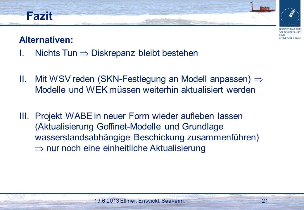 19.6.2013 Ellmer: Entwickl. Seeverm.21 Fazit Alternativen: I.Nichts Tun Diskrepanz bleibt bestehen II.Mit WSV reden (SKN-Festlegung an Modell anpassen