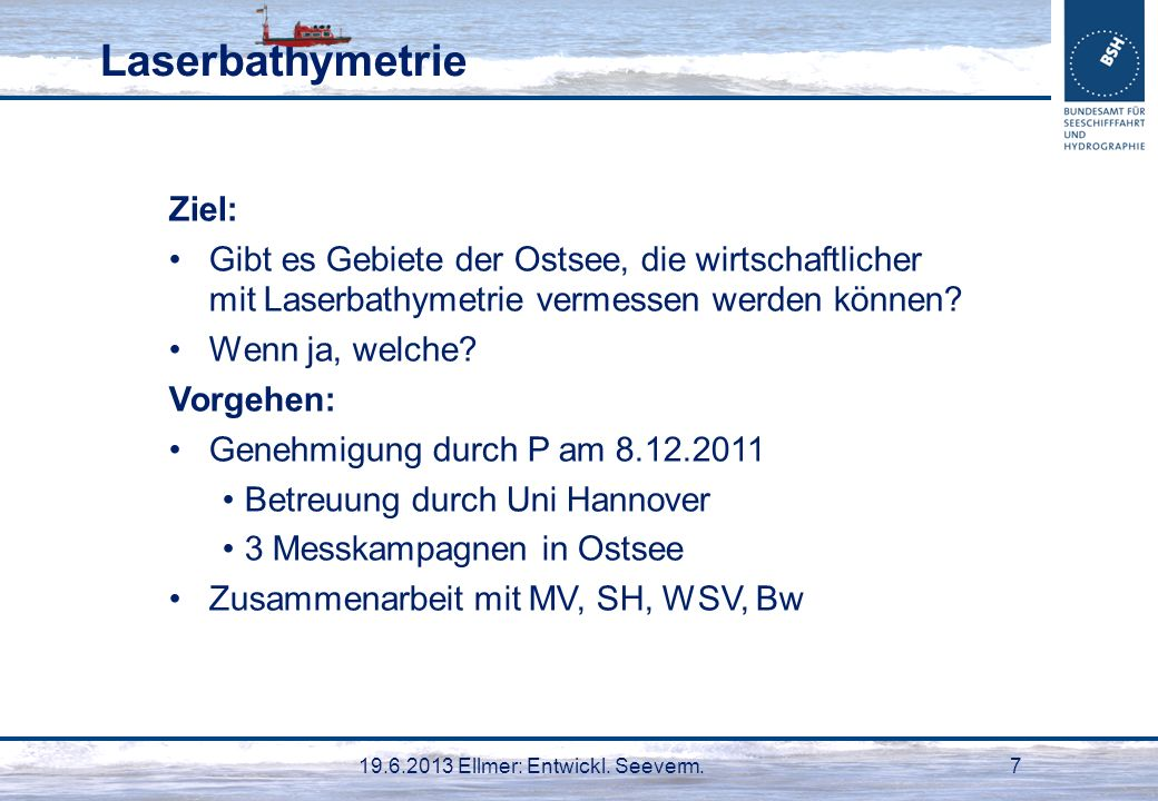 19.6.2013 Ellmer: Entwickl. Seeverm.7 Laserbathymetrie Ziel: Gibt es Gebiete der Ostsee, die wirtschaftlicher mit Laserbathymetrie vermessen werden kö