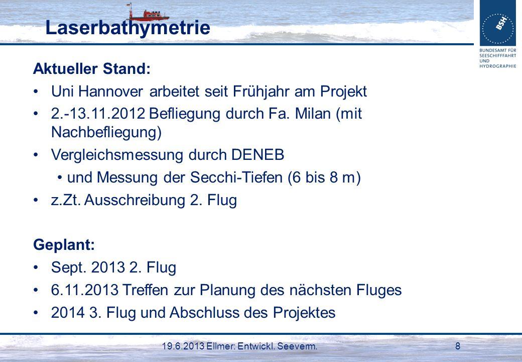 19.6.2013 Ellmer: Entwickl. Seeverm.8 Laserbathymetrie Aktueller Stand: Uni Hannover arbeitet seit Frühjahr am Projekt 2.-13.11.2012 Befliegung durch