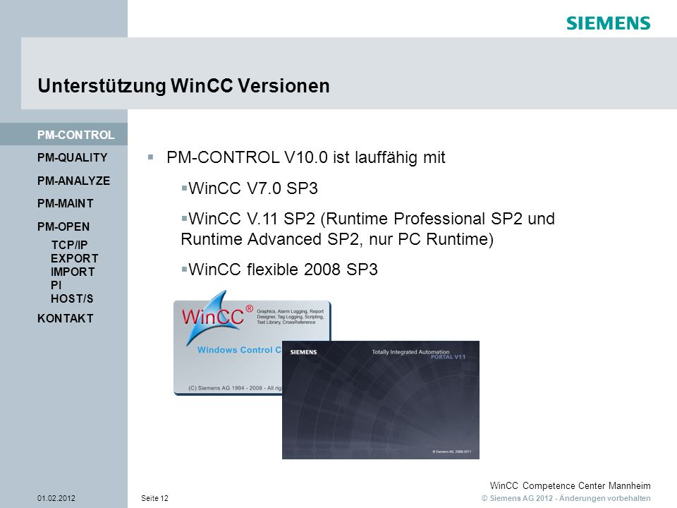 © Siemens AG 2012 - Änderungen vorbehalten WinCC Competence Center Mannheim 01.02.2012Seite 12 PM-QUALITY PM-CONTROL Unterstützung WinCC Versionen KONTAKT PM-OPEN PM-MAINT PM-ANALYZE TCP/IP EXPORT IMPORT PI HOST/S PM-CONTROL V10.0 ist lauffähig mit WinCC V7.0 SP3 WinCC V.11 SP2 (Runtime Professional SP2 und Runtime Advanced SP2, nur PC Runtime) WinCC flexible 2008 SP3