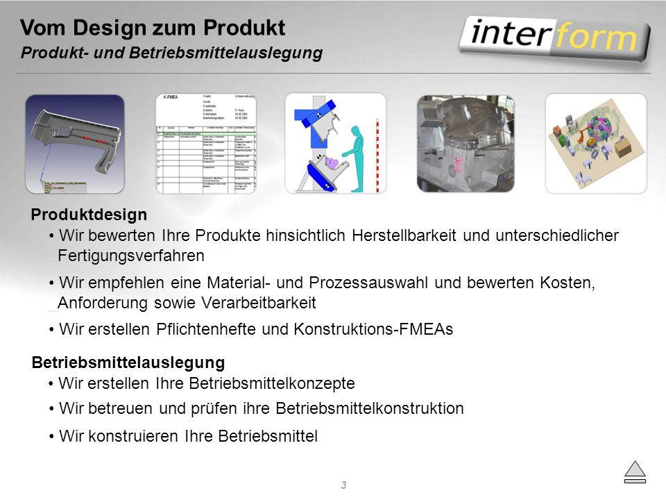 Vom Design zum Produkt Produkt- und Betriebsmittelauslegung Produktdesign Wir bewerten Ihre Produkte hinsichtlich Herstellbarkeit und unterschiedliche