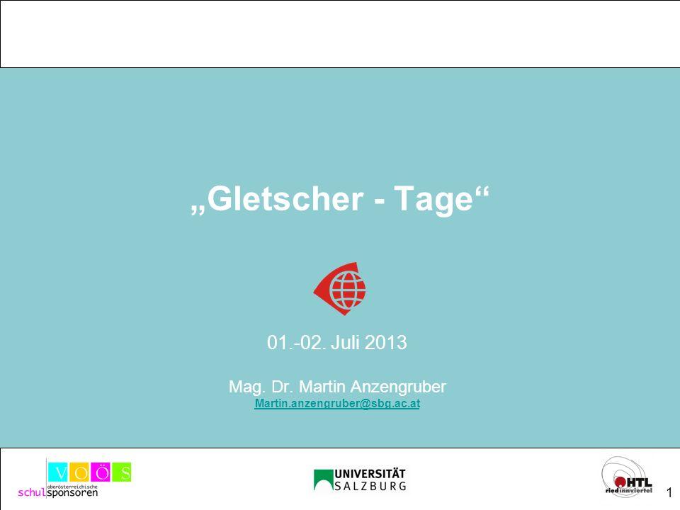 1 Gletscher - Tage 01.-02. Juli 2013 Mag. Dr. Martin Anzengruber Martin.anzengruber@sbg.ac.at FORSCHUNG MACHT SCHULE