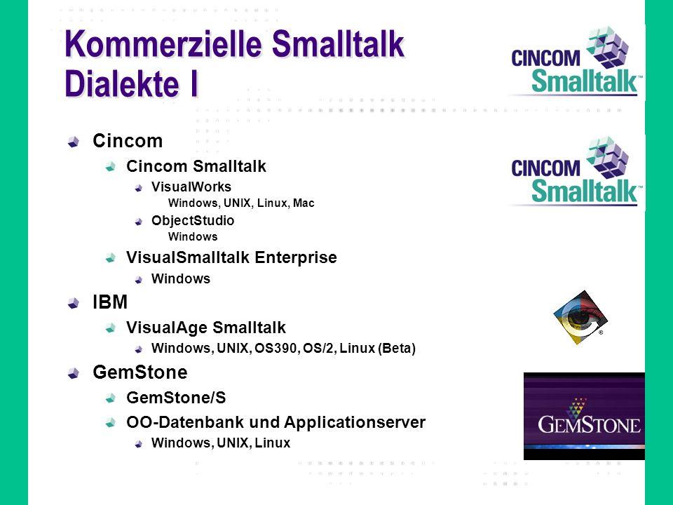 Kommerzielle Smalltalk Dialekte I Cincom Cincom Smalltalk VisualWorks Windows, UNIX, Linux, Mac ObjectStudio Windows VisualSmalltalk Enterprise Window