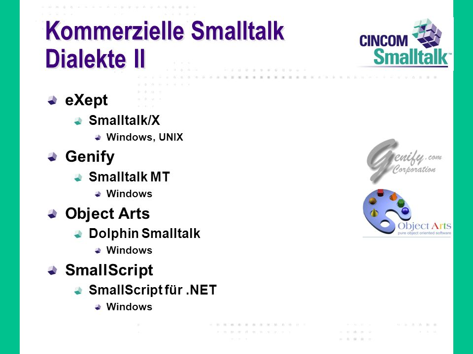 Kommerzielle Smalltalk Dialekte II eXept Smalltalk/X Windows, UNIX Genify Smalltalk MT Windows Object Arts Dolphin Smalltalk Windows SmallScript SmallScript für.NET Windows