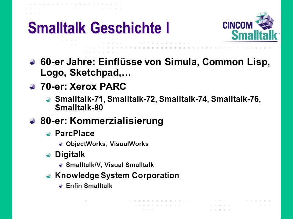 Smalltalk Geschichte I 60-er Jahre: Einflüsse von Simula, Common Lisp, Logo, Sketchpad,… 70-er: Xerox PARC Smalltalk-71, Smalltalk-72, Smalltalk-74, S