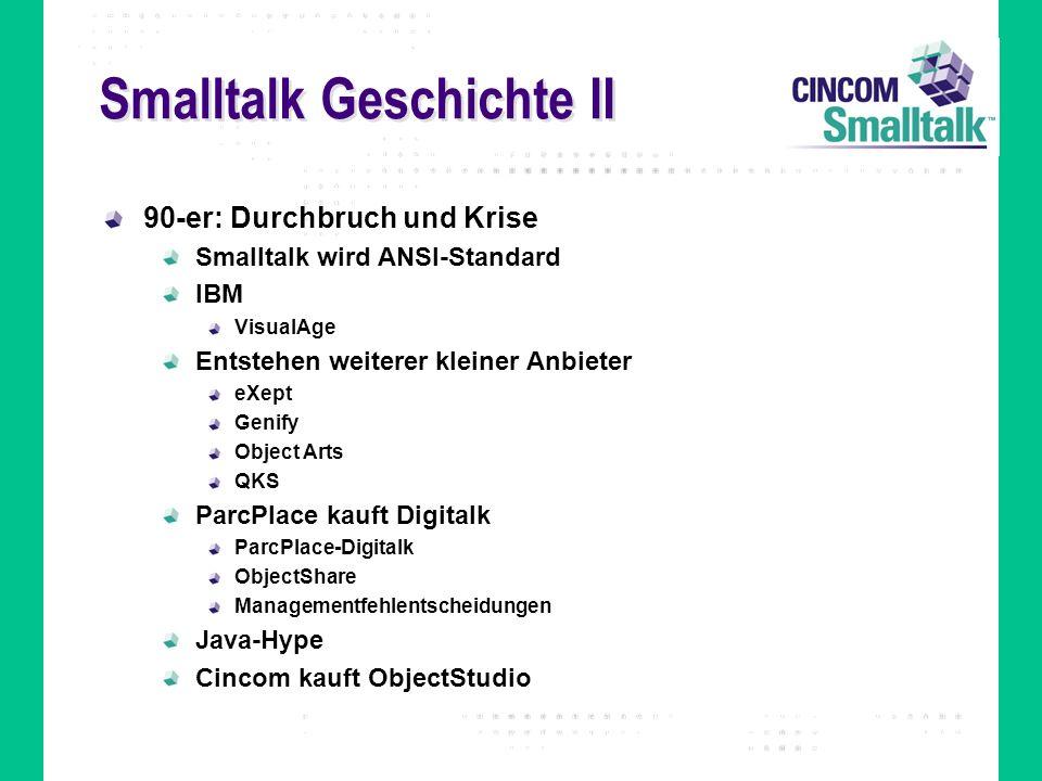 Smalltalk Geschichte II 90-er: Durchbruch und Krise Smalltalk wird ANSI-Standard IBM VisualAge Entstehen weiterer kleiner Anbieter eXept Genify Object Arts QKS ParcPlace kauft Digitalk ParcPlace-Digitalk ObjectShare Managementfehlentscheidungen Java-Hype Cincom kauft ObjectStudio