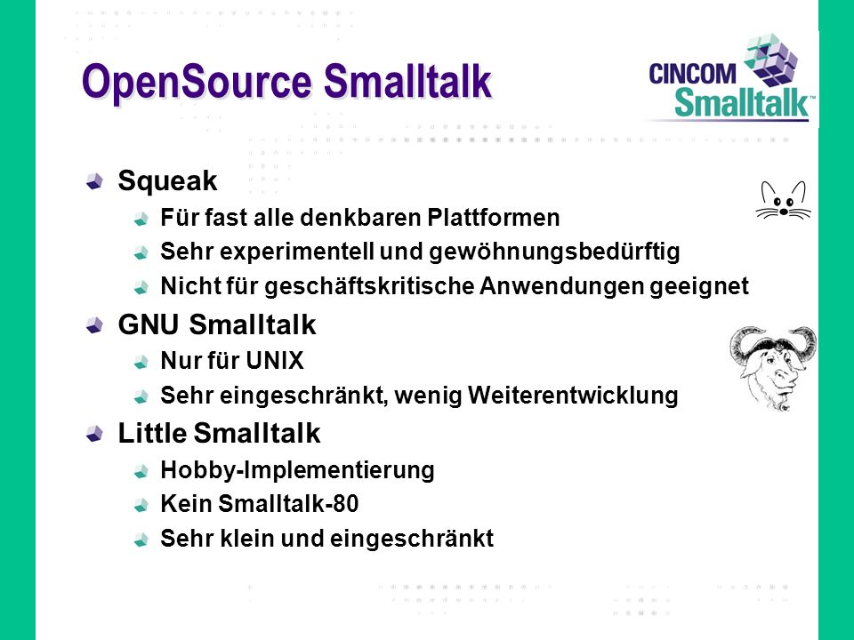 OpenSource Smalltalk Squeak Für fast alle denkbaren Plattformen Sehr experimentell und gewöhnungsbedürftig Nicht für geschäftskritische Anwendungen geeignet GNU Smalltalk Nur für UNIX Sehr eingeschränkt, wenig Weiterentwicklung Little Smalltalk Hobby-Implementierung Kein Smalltalk-80 Sehr klein und eingeschränkt