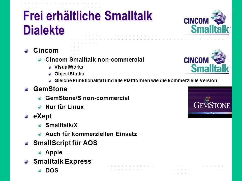 Frei erhältliche Smalltalk Dialekte Cincom Cincom Smalltalk non-commercial VisualWorks ObjectStudio Gleiche Funktionalität und alle Plattformen wie die kommerzielle Version GemStone GemStone/S non-commercial Nur für Linux eXept Smalltalk/X Auch für kommerziellen Einsatz SmallScript für AOS Apple Smalltalk Express DOS