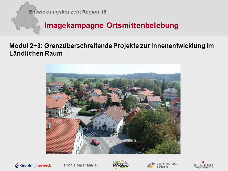 Entwicklungskonzept Region 18 Prof. Holger Magel Imagekampagne Ortsmittenbelebung Modul 2+3: Grenzüberschreitende Projekte zur Innenentwicklung im Län