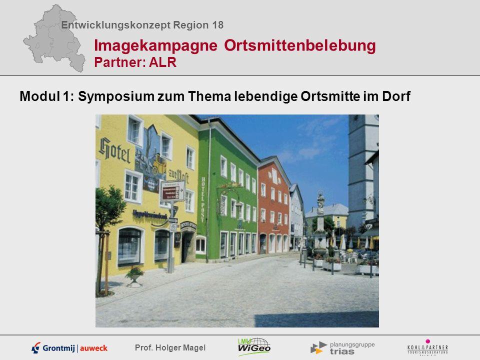Entwicklungskonzept Region 18 Prof. Holger Magel Imagekampagne Ortsmittenbelebung Partner: ALR Modul 1: Symposium zum Thema lebendige Ortsmitte im Dor