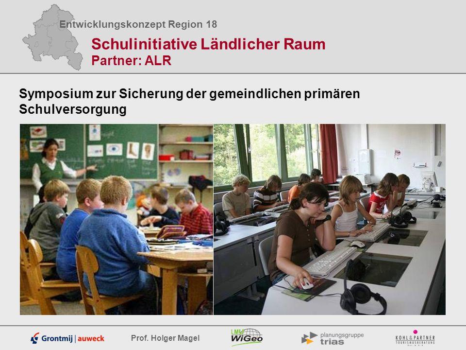 Entwicklungskonzept Region 18 Prof. Holger Magel Schulinitiative Ländlicher Raum Partner: ALR Symposium zur Sicherung der gemeindlichen primären Schul