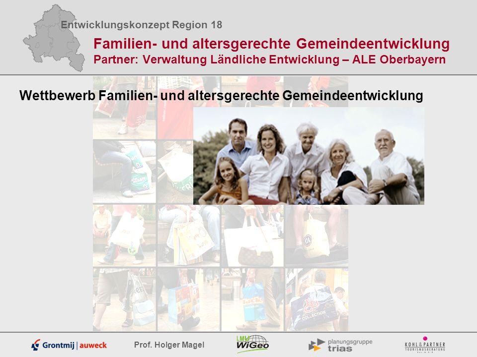 Entwicklungskonzept Region 18 Prof. Holger Magel Familien- und altersgerechte Gemeindeentwicklung Partner: Verwaltung Ländliche Entwicklung – ALE Ober