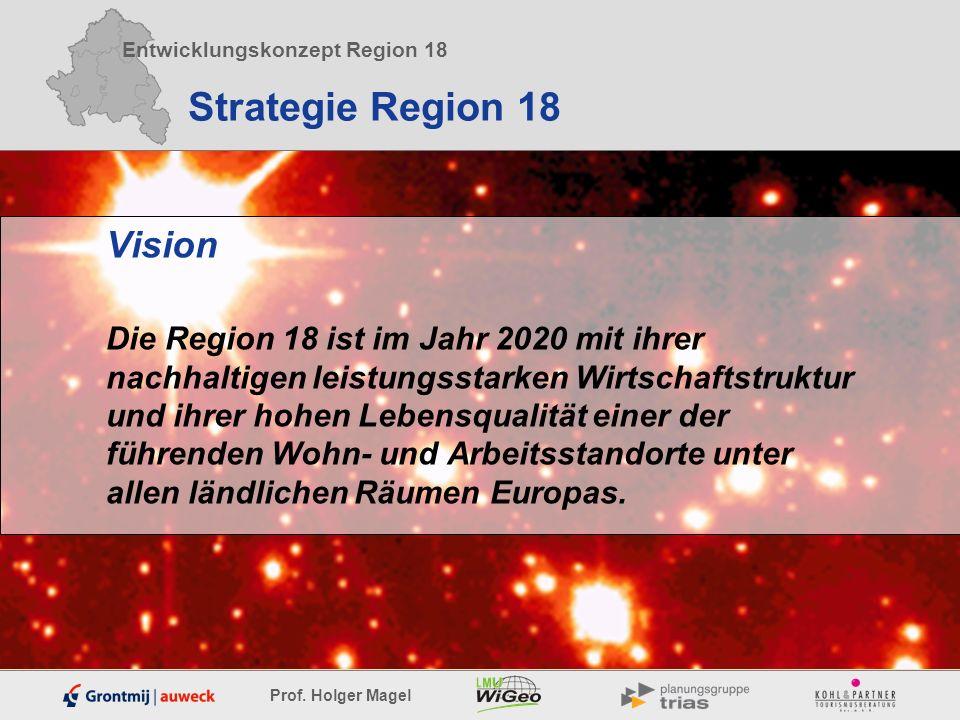 Entwicklungskonzept Region 18 Prof. Holger Magel Strategie Region 18 Vision Die Region 18 ist im Jahr 2020 mit ihrer nachhaltigen leistungsstarken Wir