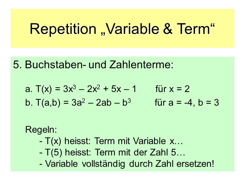 Repetition Variable & Term 5. Buchstaben- und Zahlenterme: a. T(x) = 3x 3 – 2x 2 + 5x – 1 für x = 2 b. T(a,b) = 3a 2 – 2ab – b 3 für a = -4, b = 3 Reg