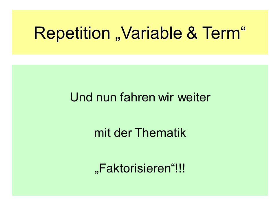 Repetition Variable & Term Und nun fahren wir weiter mit der Thematik Faktorisieren!!!