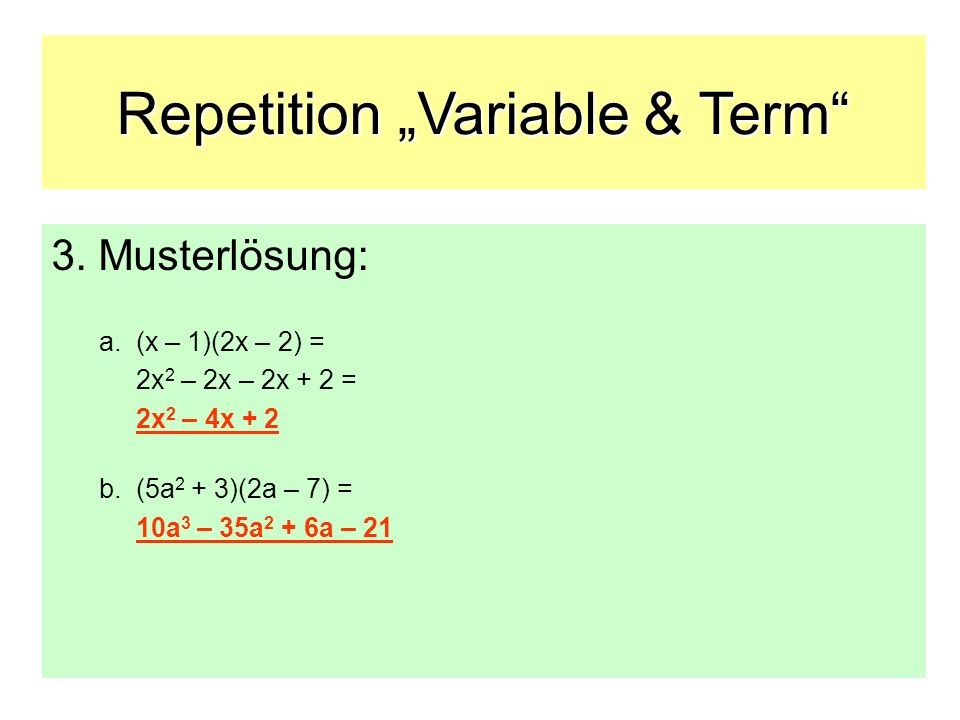 Repetition Variable & Term 3. Musterlösung: a. (x – 1)(2x – 2) = 2x 2 – 2x – 2x + 2 = 2x 2 – 4x + 2 b. (5a 2 + 3)(2a – 7) = 10a 3 – 35a 2 + 6a – 21