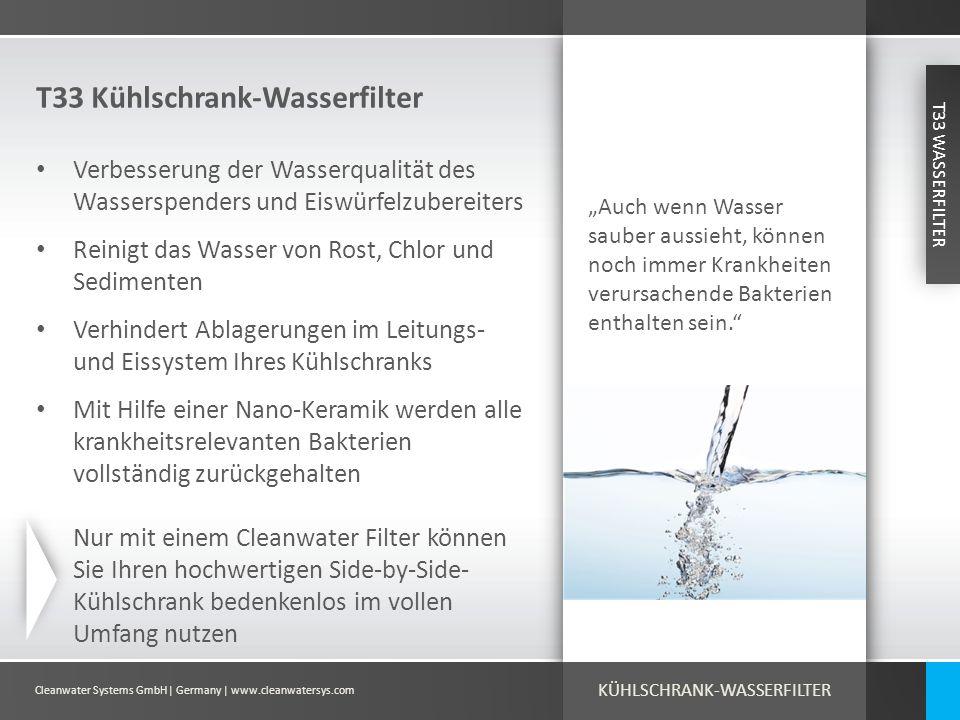 Cleanwater Systems GmbH| Germany | www.cleanwatersys.com Ihre Vorteile Sicheres, sauberes Wasser ist nicht nur lebensnotwendig zum Trinken und zur Zubereitung von Speisen, sondern auch für die tägliche Haut- und Körperpflege VORTEILE Bestmögliche Resultate Keine Ablagerungen im Wasser- und Eissystem Ihres Kühlschrankes Einfache und intuitive Installation Keine Zugabe von Chemikalien oder Energien erforderlich Alternative Wasserquellen wie z.B.