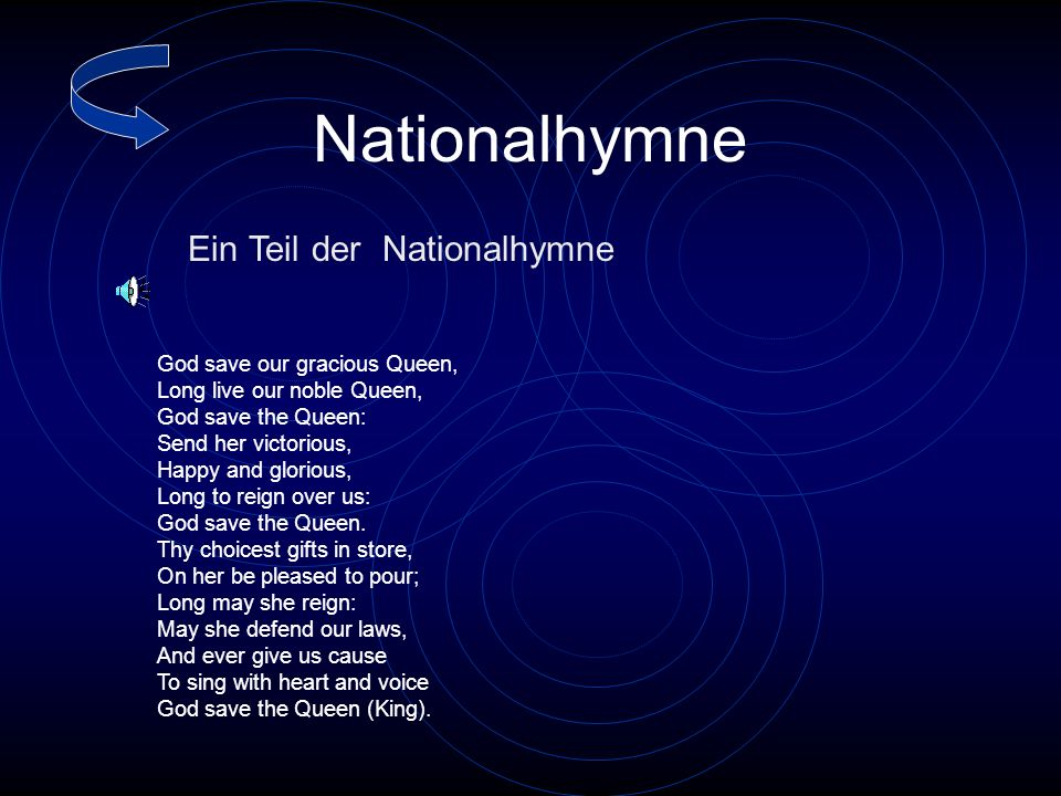Nationalhymne God save our gracious Queen, Long live our noble Queen, God save the Queen: Send her victorious, Happy and glorious, Long to reign over us: God save the Queen.