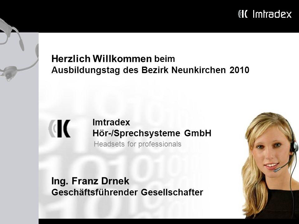 Imtradex Hör-/Sprechsysteme GmbH Headsets for professionals Herzlich Willkommen beim Ausbildungstag des Bezirk Neunkirchen 2010 Ing. Franz Drnek Gesch