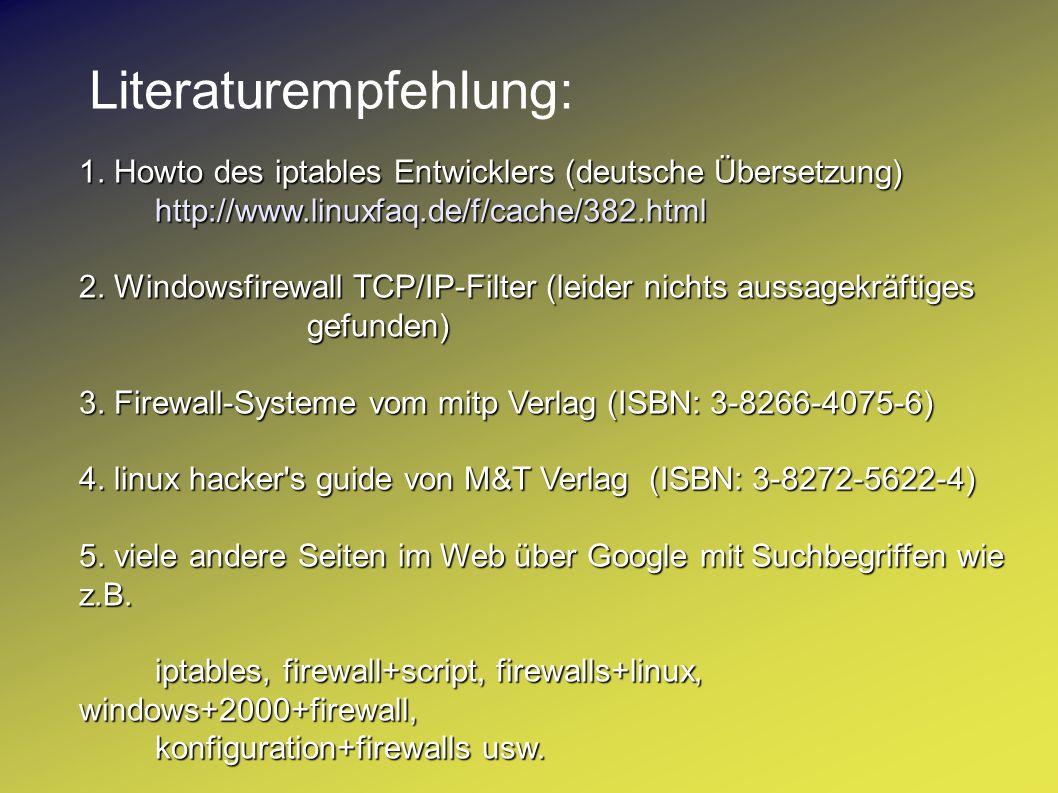 Literaturempfehlung: 1. Howto des iptables Entwicklers (deutsche Übersetzung) http://www.linuxfaq.de/f/cache/382.html 2. Windowsfirewall TCP/IP-Filter