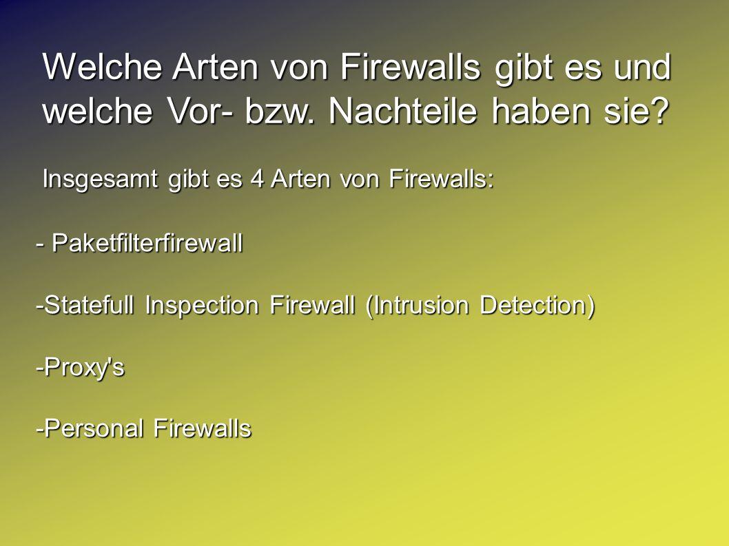 Welche Arten von Firewalls gibt es und welche Vor- bzw. Nachteile haben sie? Insgesamt gibt es 4 Arten von Firewalls: - Paketfilterfirewall -Statefull