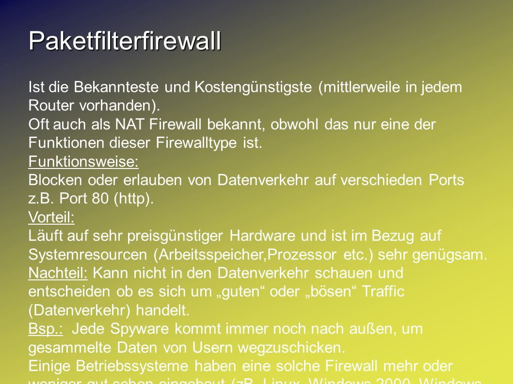 Paketfilterfirewall Ist die Bekannteste und Kostengünstigste (mittlerweile in jedem Router vorhanden). Oft auch als NAT Firewall bekannt, obwohl das n