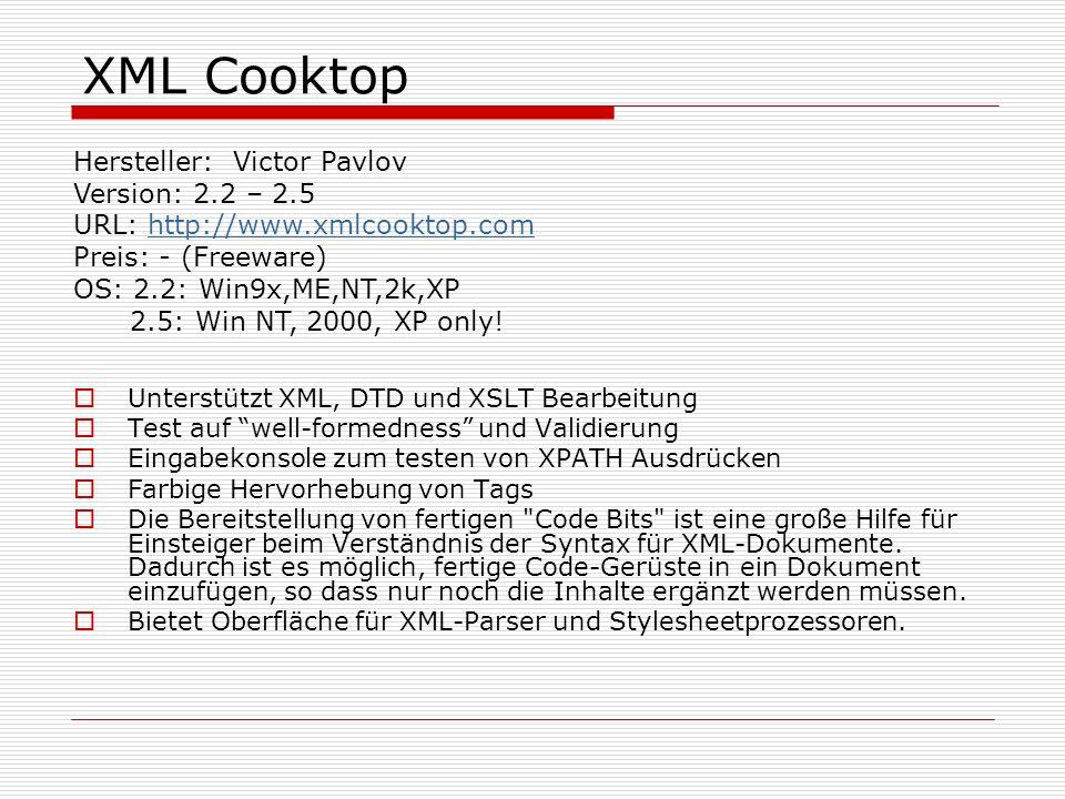 XML Cooktop Unterstützt XML, DTD und XSLT Bearbeitung Test auf well-formedness und Validierung Eingabekonsole zum testen von XPATH Ausdrücken Farbige Hervorhebung von Tags Die Bereitstellung von fertigen Code Bits ist eine große Hilfe für Einsteiger beim Verständnis der Syntax für XML-Dokumente.