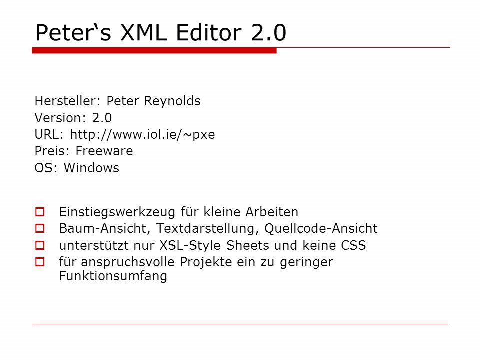 Peters XML Editor 2.0 Hersteller: Peter Reynolds Version: 2.0 URL: http://www.iol.ie/~pxe Preis: Freeware OS: Windows Einstiegswerkzeug für kleine Arbeiten Baum-Ansicht, Textdarstellung, Quellcode-Ansicht unterstützt nur XSL-Style Sheets und keine CSS für anspruchsvolle Projekte ein zu geringer Funktionsumfang