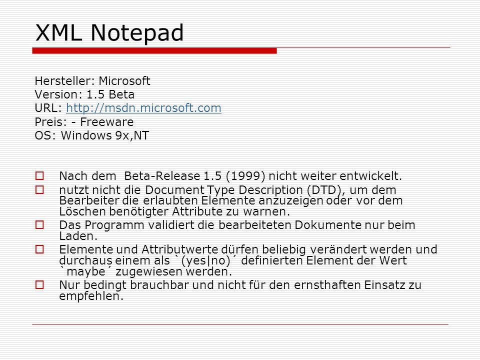 XML Notepad Hersteller: Microsoft Version: 1.5 Beta URL: http://msdn.microsoft.comhttp://msdn.microsoft.com Preis: - Freeware OS: Windows 9x,NT Nach dem Beta-Release 1.5 (1999) nicht weiter entwickelt.