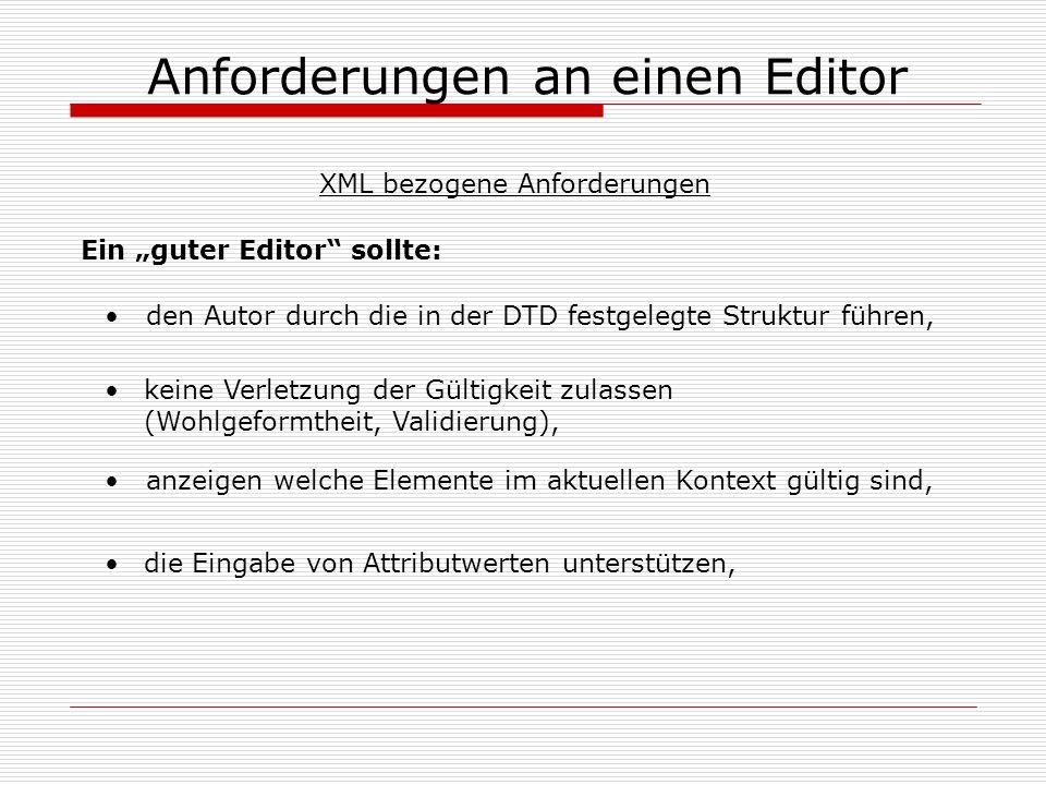 Anforderungen an einen Editor den Autor durch die in der DTD festgelegte Struktur führen, keine Verletzung der Gültigkeit zulassen (Wohlgeformtheit, Validierung), anzeigen welche Elemente im aktuellen Kontext gültig sind, die Eingabe von Attributwerten unterstützen, Ein guter Editor sollte: XML bezogene Anforderungen