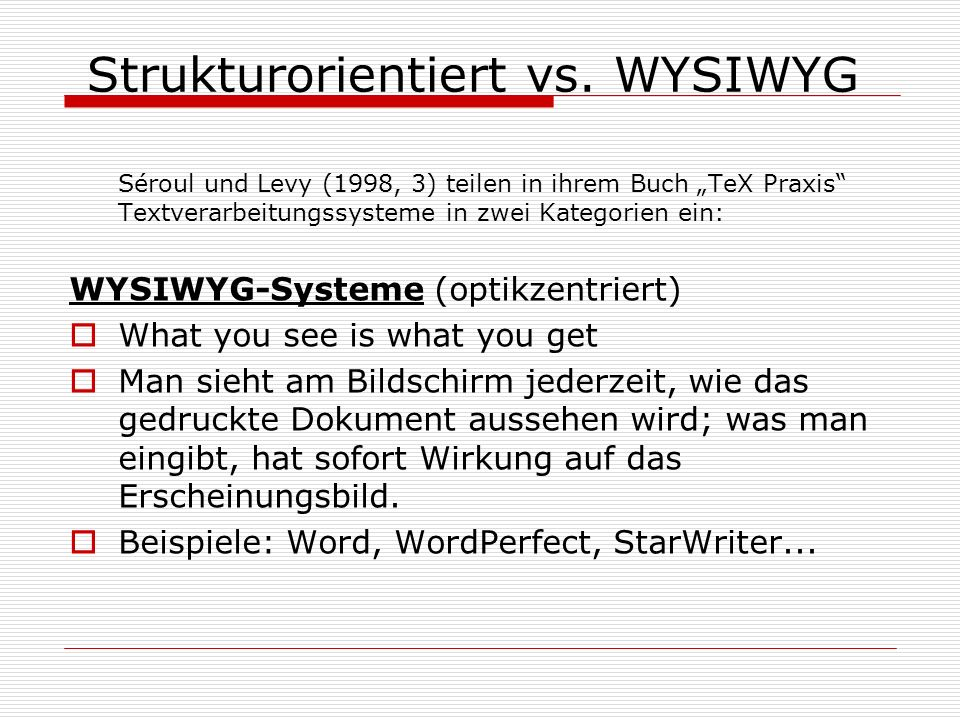 Strukturorientiert vs. WYSIWYG Séroul und Levy (1998, 3) teilen in ihrem Buch TeX Praxis Textverarbeitungssysteme in zwei Kategorien ein: WYSIWYG-Syst