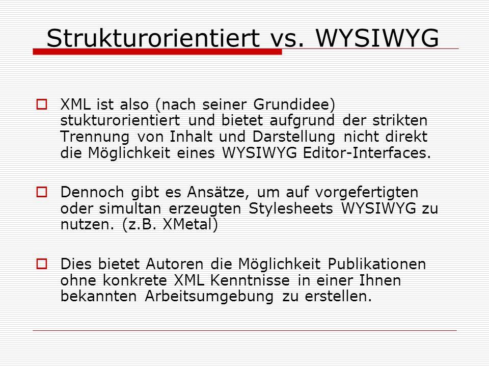 XML ist also (nach seiner Grundidee) stukturorientiert und bietet aufgrund der strikten Trennung von Inhalt und Darstellung nicht direkt die Möglichkeit eines WYSIWYG Editor-Interfaces.