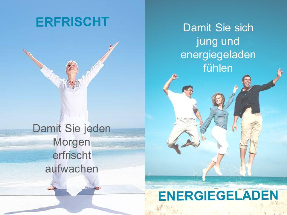 Damit Sie sich jung und energiegeladen fühlen Damit Sie jeden Morgen erfrischt aufwachen ERFRISCHT ENERGIEGELADEN
