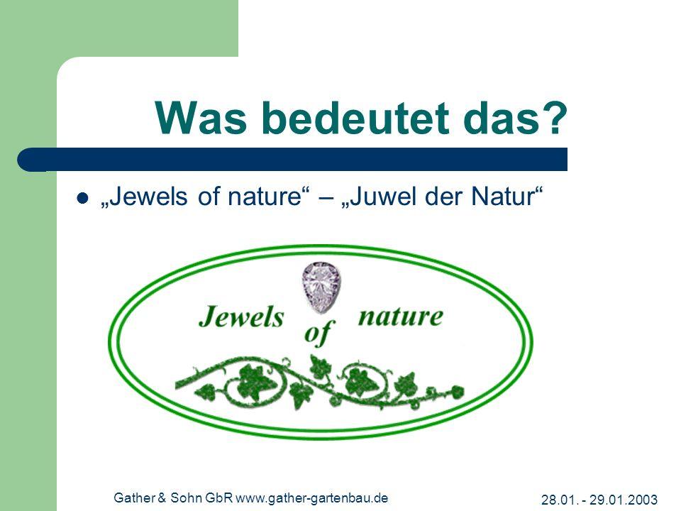 28.01. - 29.01.2003 Gather & Sohn GbR www.gather-gartenbau.de Was bedeutet das? Jewels of nature – Juwel der Natur