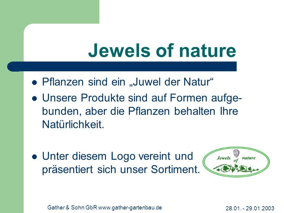 28.01. - 29.01.2003 Gather & Sohn GbR www.gather-gartenbau.de Jewels of nature Pflanzen sind ein Juwel der Natur Unsere Produkte sind auf Formen aufge