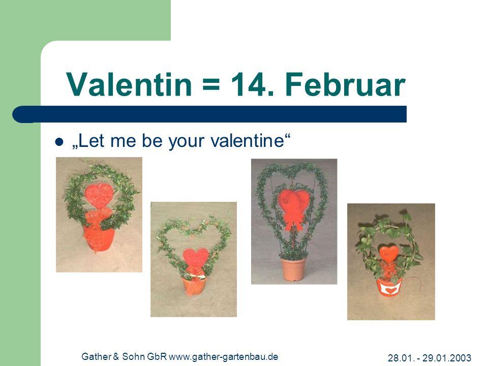 28.01. - 29.01.2003 Gather & Sohn GbR www.gather-gartenbau.de Valentin = 14. Februar Let me be your valentine