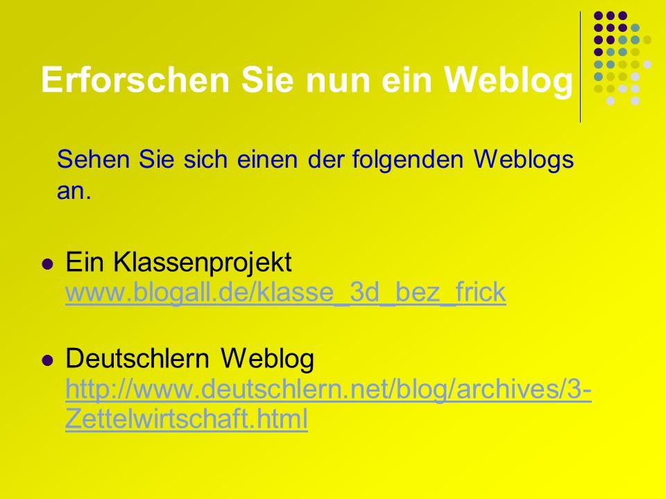 Erforschen Sie nun ein Weblog Ein Klassenprojekt www.blogall.de/klasse_3d_bez_frick www.blogall.de/klasse_3d_bez_frick Deutschlern Weblog http://www.deutschlern.net/blog/archives/3- Zettelwirtschaft.html http://www.deutschlern.net/blog/archives/3- Zettelwirtschaft.html Sehen Sie sich einen der folgenden Weblogs an.