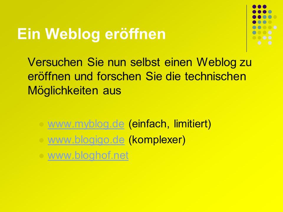 Ein Weblog eröffnen Versuchen Sie nun selbst einen Weblog zu eröffnen und forschen Sie die technischen Möglichkeiten aus www.myblog.de (einfach, limitiert) www.myblog.de www.blogigo.de (komplexer) www.blogigo.de www.bloghof.net