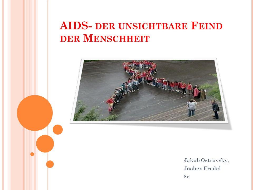 AIDS- DER UNSICHTBARE F EIND DER M ENSCHHEIT Jakob Ostrovsky, Jochen Fredel 8e