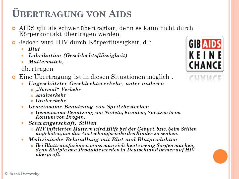 Ü BERTRAGUNG VON A IDS AIDS gilt als schwer übertragbar, denn es kann nicht durch Körperkontakt übertragen werden. Jedoch wird HIV durch Körperflüssig