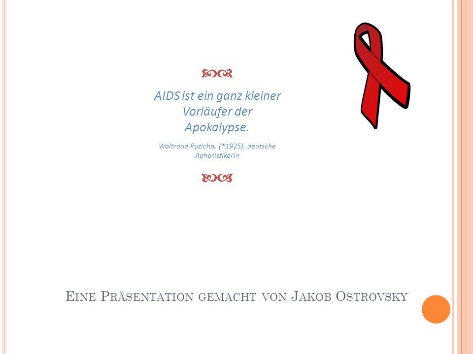 E INE P RÄSENTATION GEMACHT VON J AKOB O STROVSKY AIDS ist ein ganz kleiner Vorläufer der Apokalypse. Waltraud Puzicha, (*1925), deutsche Aphoristiker