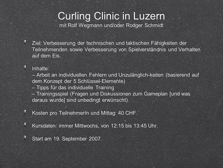 Curling Clinic in Luzern mit Rolf Wegmann und/oder Rodger Schmidt Ziel: Verbesserung der technischen und taktischen Fähigkeiten der Teilnehmenden sowie Verbesserung von Spielverständnis und Verhalten auf dem Eis.