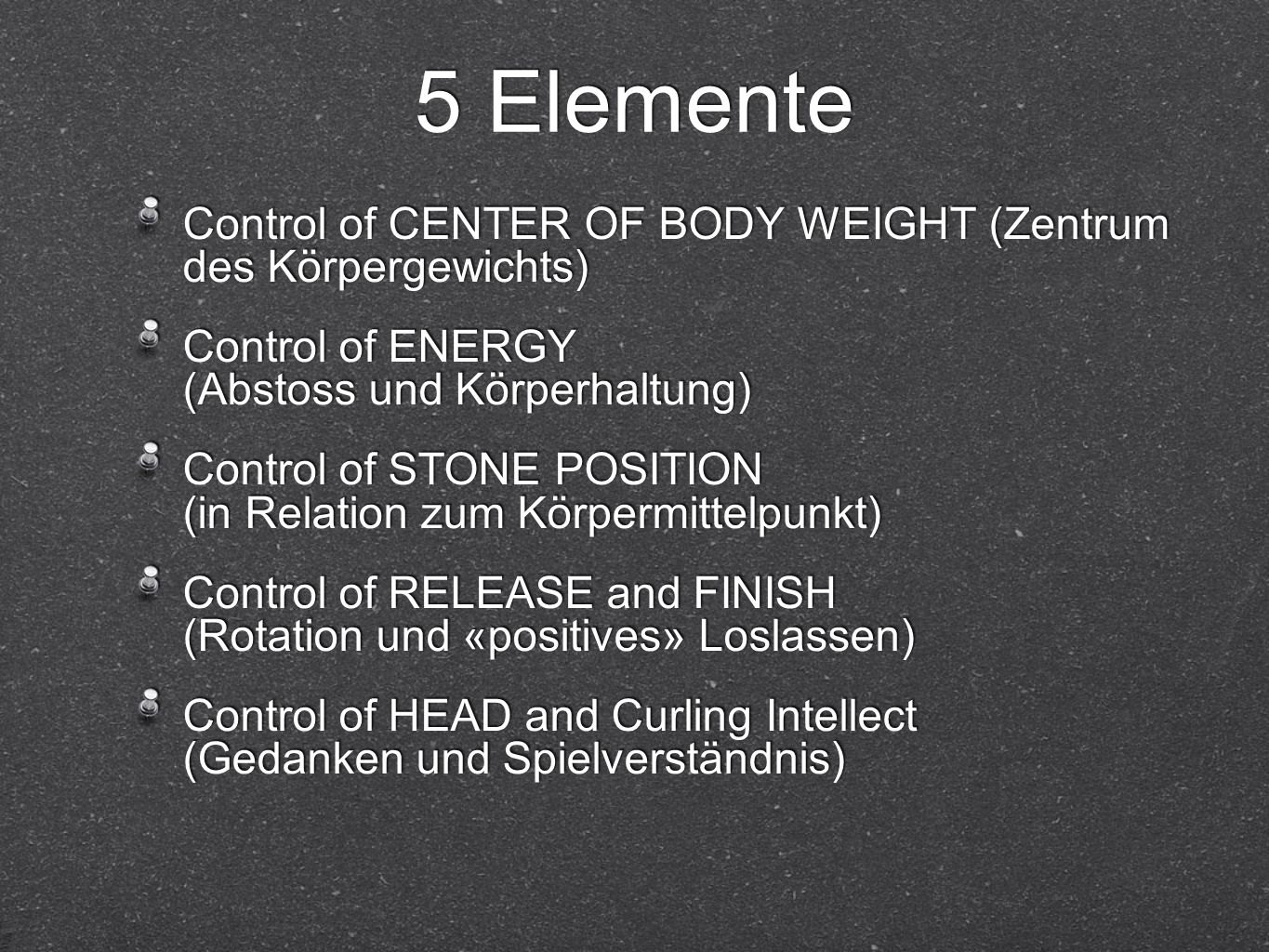 5 Elemente Control of CENTER OF BODY WEIGHT (Zentrum des Körpergewichts) Control of ENERGY (Abstoss und Körperhaltung) Control of STONE POSITION (in R