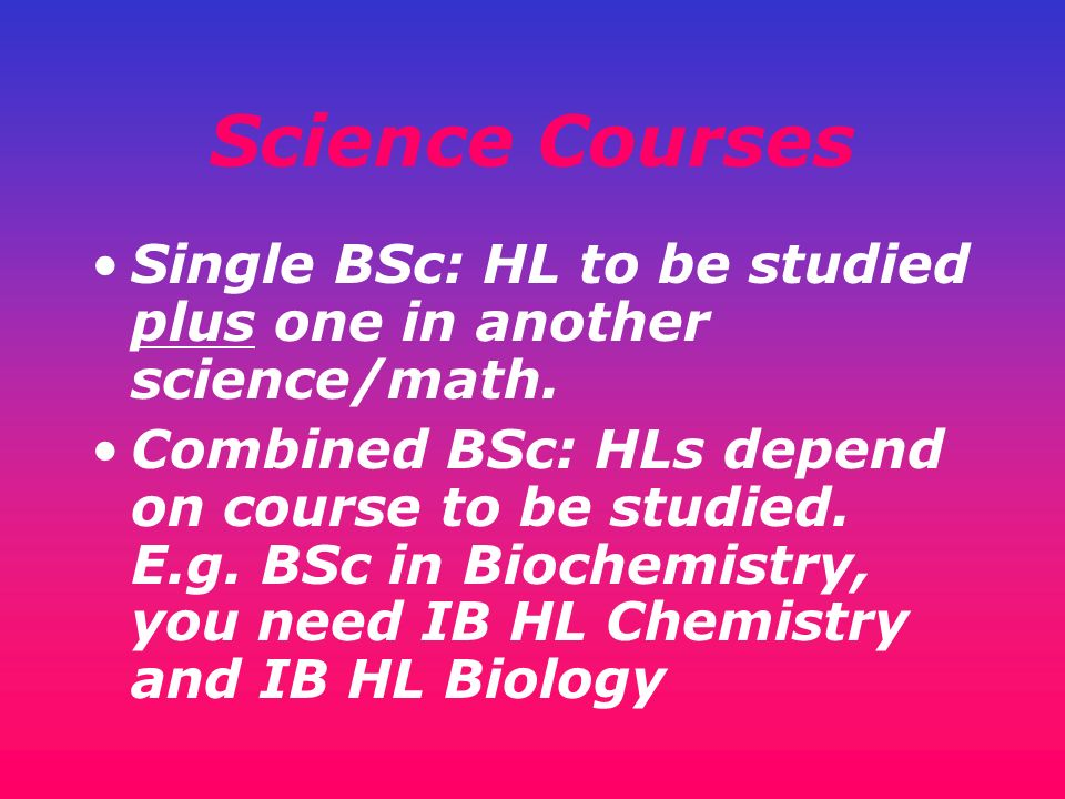 Science Courses Single BSc: HL to be studied plus one in another science/math. Combined BSc: HLs depend on course to be studied. E.g. BSc in Biochemis