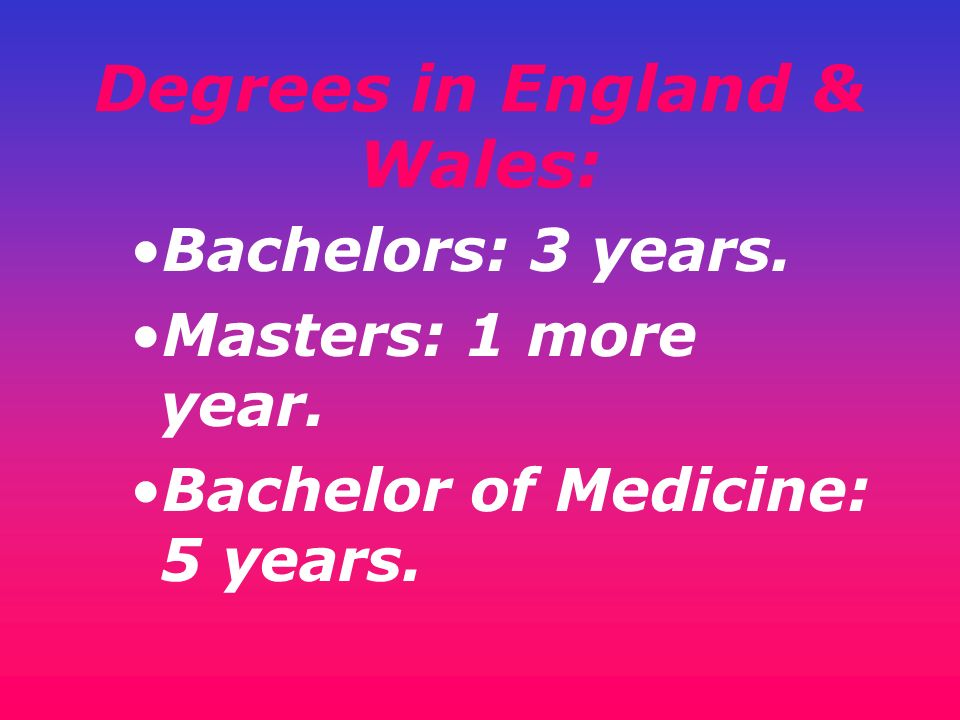 Degrees in England & Wales: Bachelors: 3 years. Masters: 1 more year. Bachelor of Medicine: 5 years.